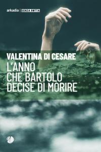 La Bibliothèque italienne - Valentina Di Cesare - L anno che Bartolo decise di morire - Arkadia